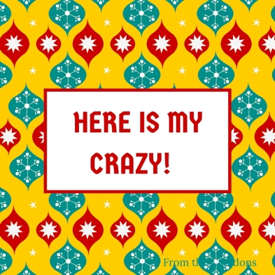 HERE IS MY CRAZY!