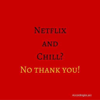 Netflix and Chill-No thank you!